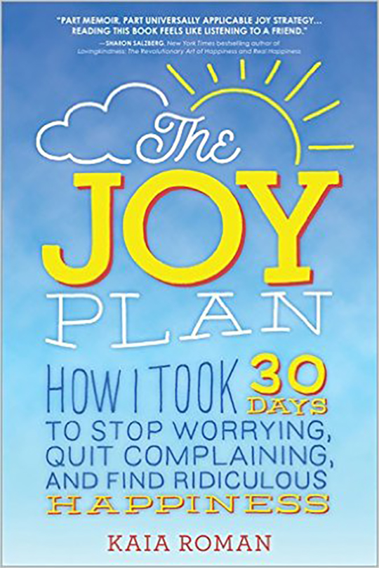 THE JOY PLAN: HOW I TOOK 30 DAYS TO STOP WORRYING, QUIT COMPLAINING, AND FIND RIDICULOUS HAPPINESS